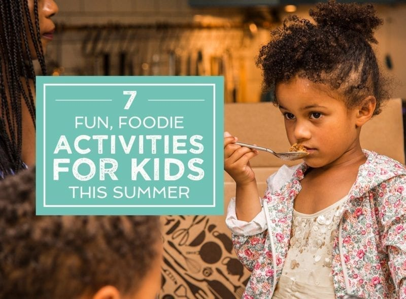 7 Fun, Foodie Activities For Kids This Summer